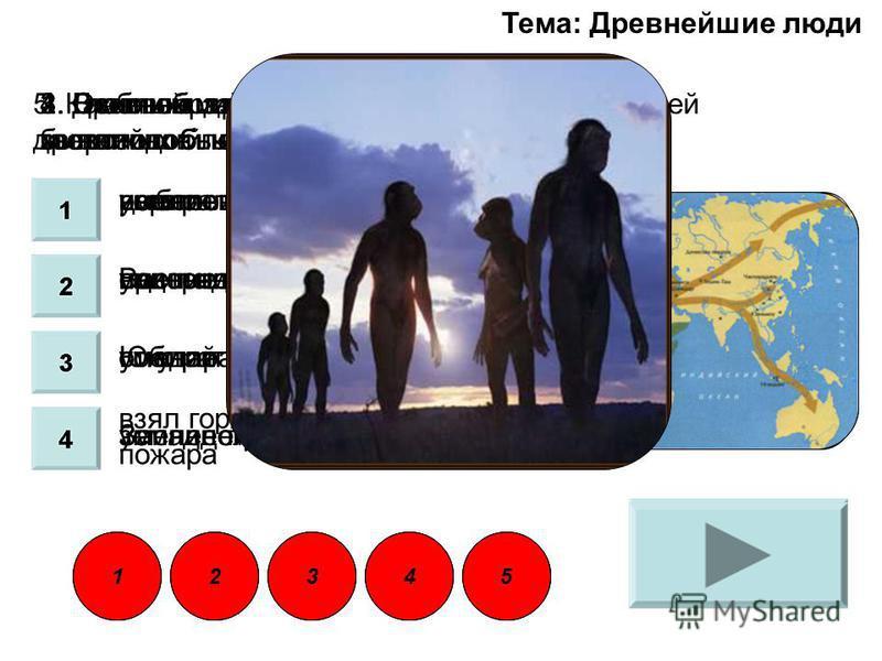 1. Древнейший человек появился около 4 миллионов лет назад в: центральной Америке Восточной Африке Южной Азии Западной Европе 23451 Тема: Древнейшие люди 2. В облике древнейших людей преобладали звероподобные черты верно неверно 3. Главным занятием н