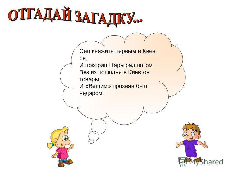 Сел княжить первым в Киев он, И покорил Царьград потом. Вез из полюдья в Киев он товары, И «Вещим» прозван был недаром.