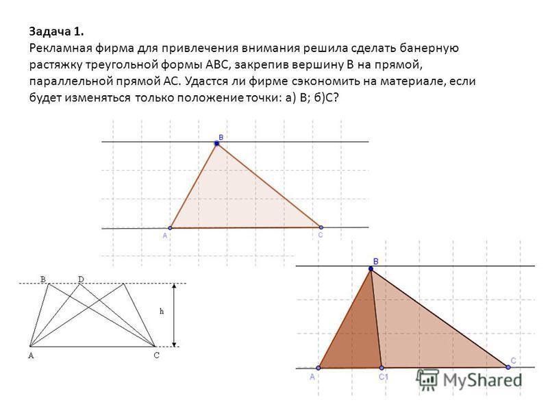 Задача 1. Рекламная фирма для привлечения внимания решила сделать банерную растяжку треугольной формы АВС, закрепив вершину В на прямой, параллельной прямой АС. Удастся ли фирме сэкономить на материале, если будет изменяться только положение точки: а