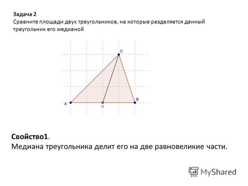 Задача 2 Сравните площади двух треугольников, на которые разделяется данный треугольник его медианой Свойство 1. Медиана треугольника делит его на две равновеликие части.