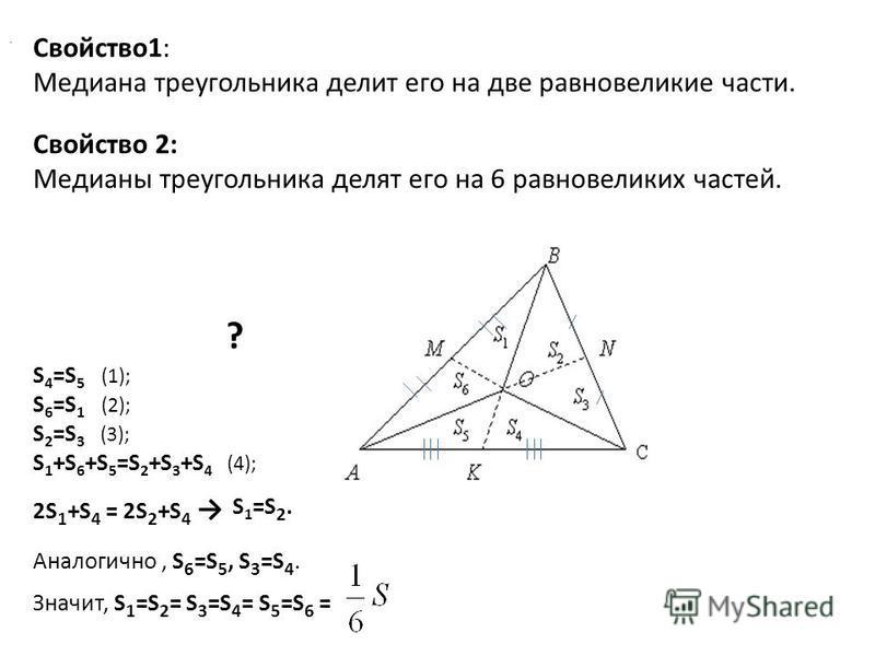 Свойство 1: Медиана треугольника делит его на две равновеликие части. ? Свойство 2: Медианы треугольника делят его на 6 равновеликих частей. S 4 =S 5 (1); S 6 =S 1 (2); S 2 =S 3 (3); S 1 +S 6 +S 5 =S 2 +S 3 +S 4 (4); 2S 1 +S 4 = 2S 2 +S 4. S1=S2.S1=S