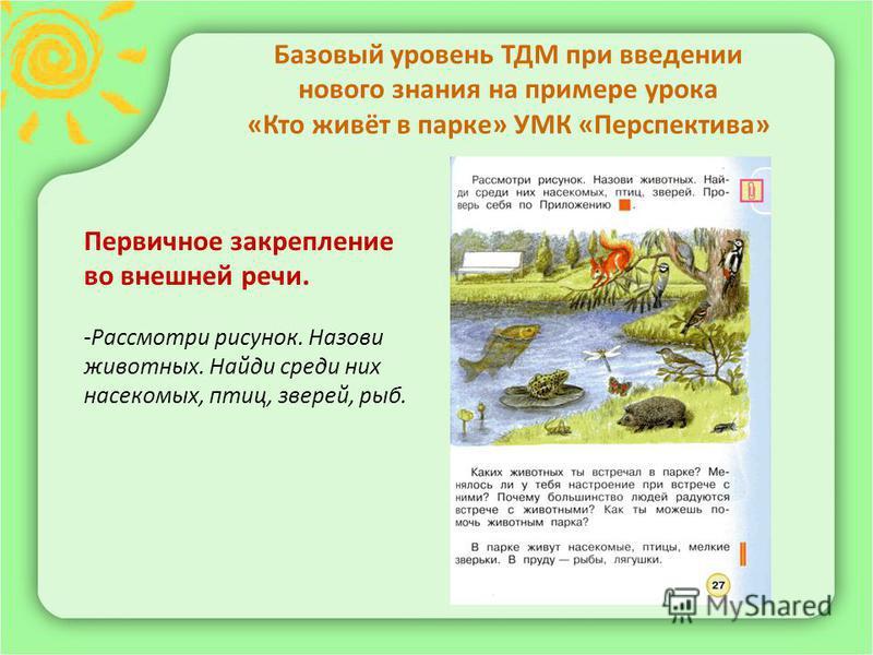 Базовый уровень ТДМ при введении нового знания на примере урока «Кто живёт в парке» УМК «Перспектива» Первичное закрепление во внешней речи. -Рассмотри рисунок. Назови животных. Найди среди них насекомых, птиц, зверей, рыб.