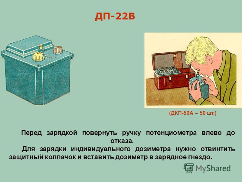 (ДКП-50А – 50 шт.) ДП-22В Перед зарядкой повернуть ручку потенциометра влево до отказа. Для зарядки индивидуального дозиметра нужно отвинтить защитный колпачок и вставить дозиметр в зарядное гнездо.