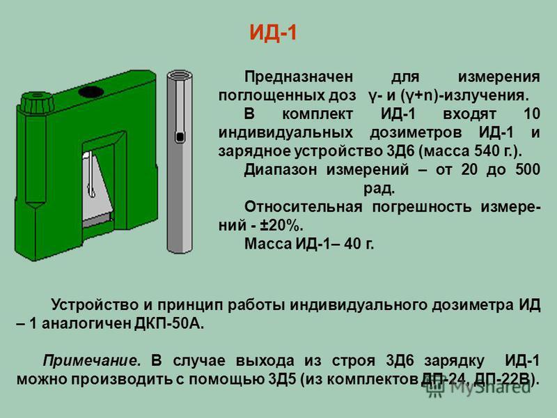 Устройство и принцип работы индивидуального дозиметра ИД – 1 аналогичен ДКП-50А. Примечание. В случае выхода из строя 3Д6 зарядку ИД-1 можно производить с помощью 3Д5 (из комплектов ДП-24, ДП-22В). ИД-1 Предназначен для измерения поглощенных доз γ- и
