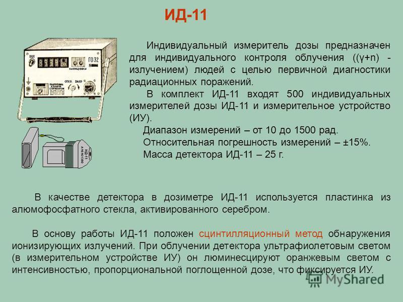 В качестве детектора в дозиметре ИД-11 используется пластинка из алюмофосфатного стекла, активированного серебром. В основу работы ИД-11 положен сцинтилляционный метод обнаружения ионизирующих излучений. При облучении детектора ультрафиолетовым свето