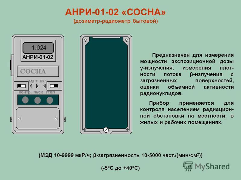 АНРИ-01-02 «СОСНА» (дозиметр-радиометр бытовой) Предназначен для измерения мощности экспозиционной дозы γ-излучтения, измерения плот- ности потока β-излучтения с загрязненных поверхностей, оценки объемной активности радионуклидов. Прибор применяется