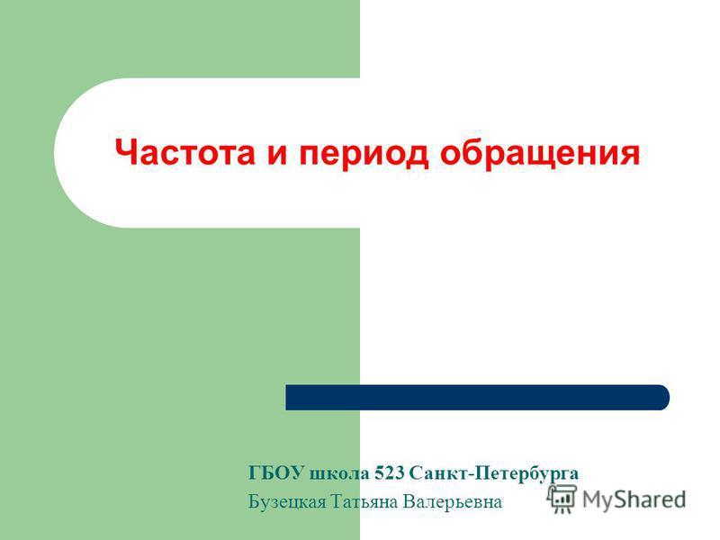 Частота и период обращения ГБОУ школа 523 Санкт-Петербурга Бузецкая Татьяна Валерьевна
