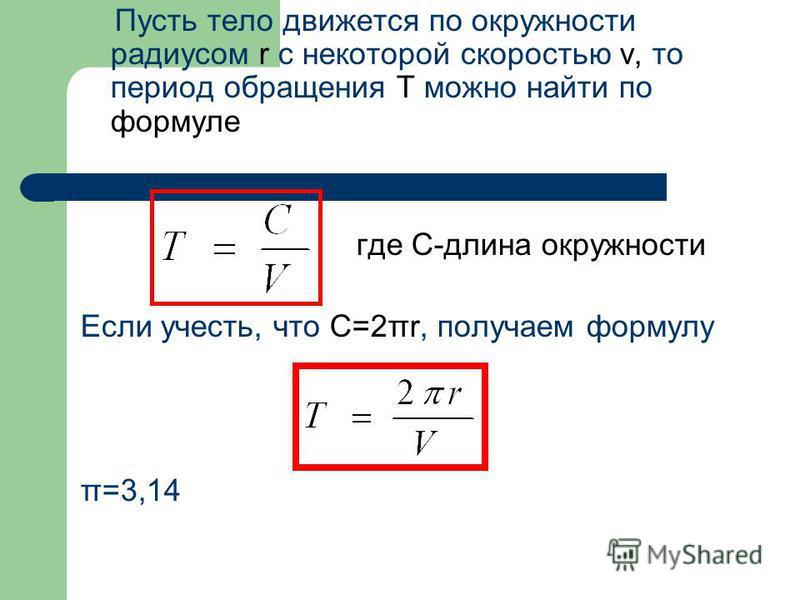 Пусть тело движется по окружности радиусом r с некоторой скоростью v, то период обращения T можно найти по формуле где С-длина окружности Если учесть, что C=2πr, получаем формулу π=3,14