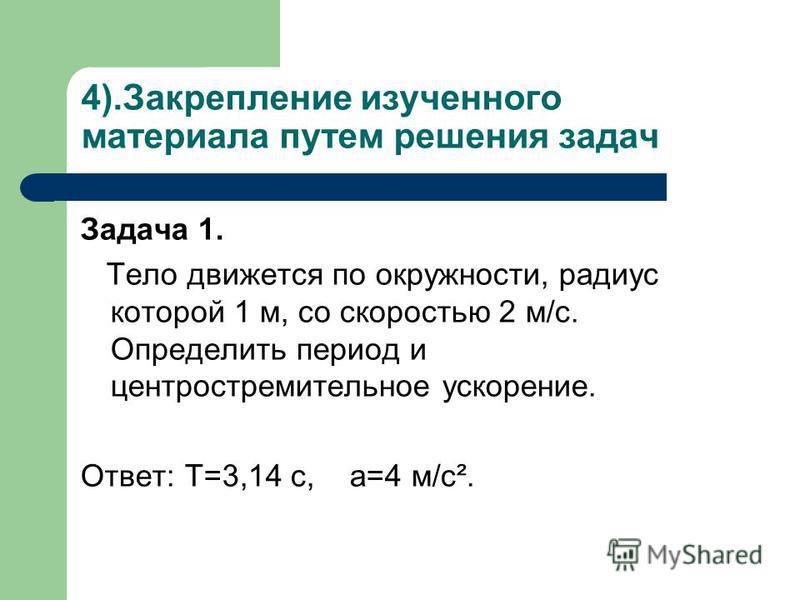 4).Закрепление изученного материала путем решения задач Задача 1. Тело движется по окружности, радиус которой 1 м, со скоростью 2 м/с. Определить период и центростремительное ускорение. Ответ: T=3,14 с, а=4 м/с².