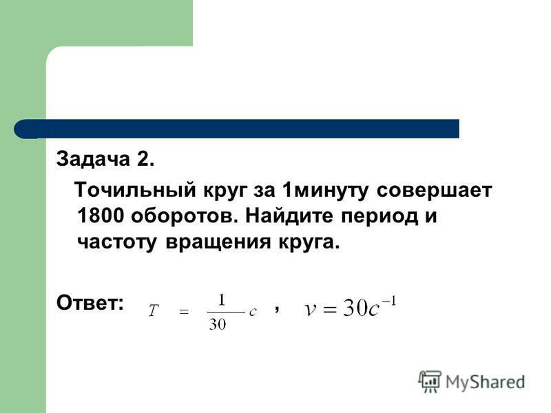 Задача 2. Точильный круг за 1 минуту совершает 1800 оборотов. Найдите период и частоту вращения круга. Ответ:,
