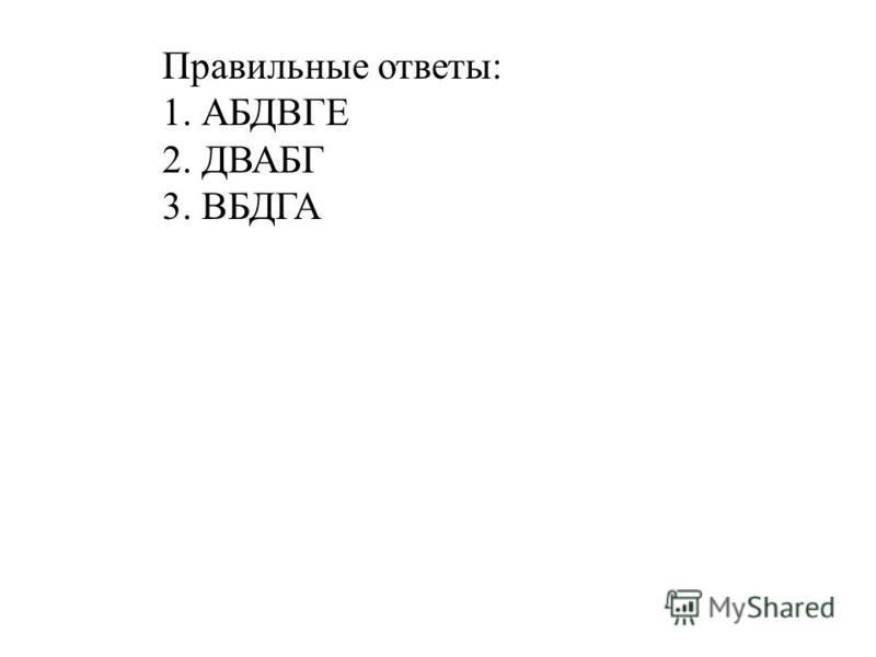 Правильные ответы: 1. АБДВГЕ 2. ДВАБГ 3. ВБДГА