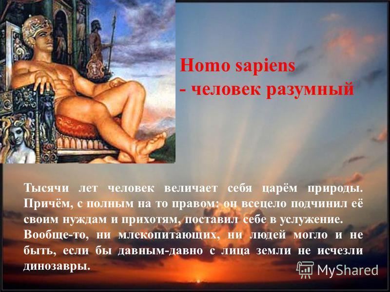 Тысячи лет человек величает себя царём природы. Причём, с полным на то правом: он всецело подчинил её своим нуждам и прихотям, поставил себе в услужение. Вообще-то, ни млекопитающих, ни людей могло и не быть, если бы давным-давно с лица земли не исче