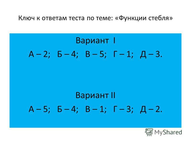 Ключ к ответам теста по теме: «Функции стебля» Вариант I А – 2; Б – 4; В – 5; Г – 1; Д – 3. Вариант II А – 5; Б – 4; В – 1; Г – 3; Д – 2.