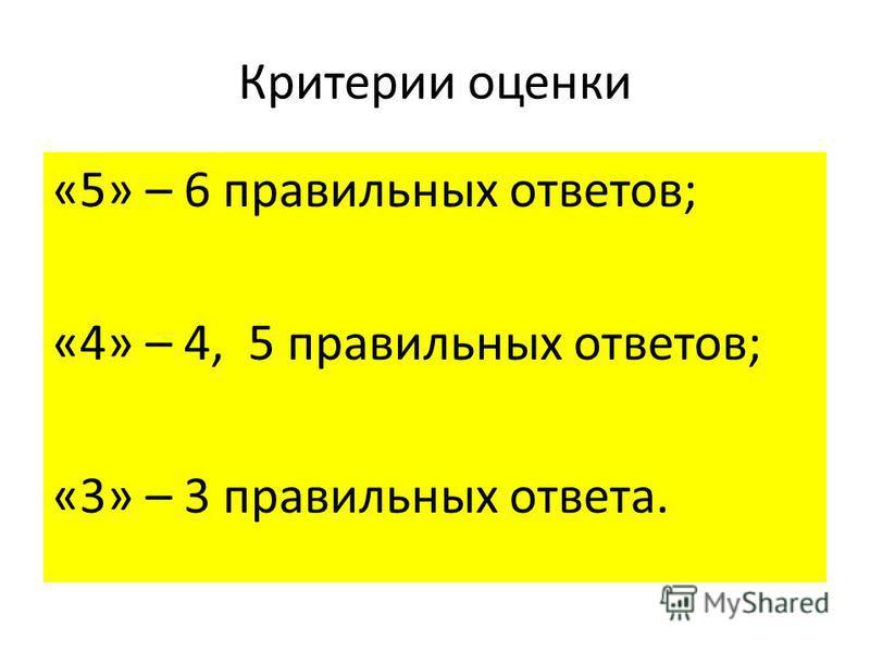 Критерии оценки «5» – 6 правильных ответов; «4» – 4, 5 правильных ответов; «3» – 3 правильных ответа.