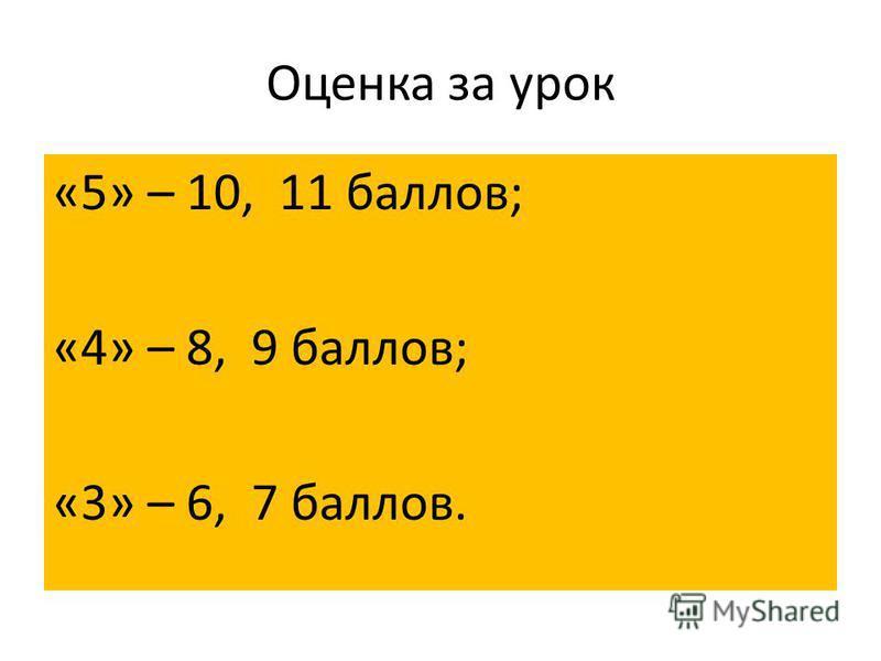 Оценка за урок «5» – 10, 11 баллов; «4» – 8, 9 баллов; «3» – 6, 7 баллов.