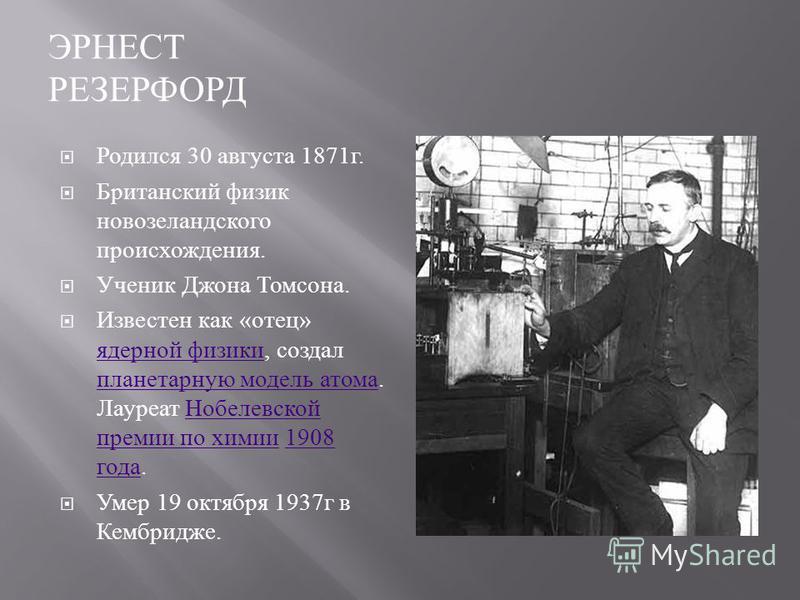 ЭРНЕСТ РЕЗЕРФОРД Родился 30 августа 1871 г. Британский физик новозеландского происхождения. Ученик Джона Томсона. Известен как «отец» ядерной физики, создал планетарную модель атома. Лауреат Нобелевской премии по химии 1908 года. ядерной физики плане