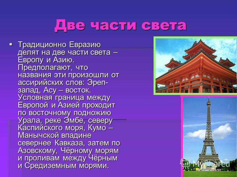 Две части света Традиционно Евразию делят на две части света – Европу и Азию. Предполагают, что названия эти произошли от ассирийских слов: Эреп- запад, Асу – восток. Условная граница между Европой и Азией проходит по восточному подножию Урала, реке