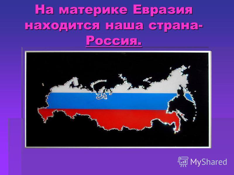 На материке Евразия находится наша страна- Россия.