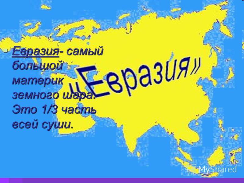 Евразия- самый большой материк земного шара. Это 1/3 часть всей суши. Евразия- самый большой материк земного шара. Это 1/3 часть всей суши.