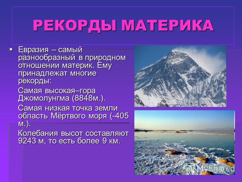 РЕКОРДЫ МАТЕРИКА Евразия – самый разнообразный в природном отношении материк. Ему принадлежат многие рекорды: Самая высокая–гора Джомолунгма (8848 м.). Самая низкая точка земли область Мёртвого моря (-405 м.). Колебания высот составляют 9243 м, то ес