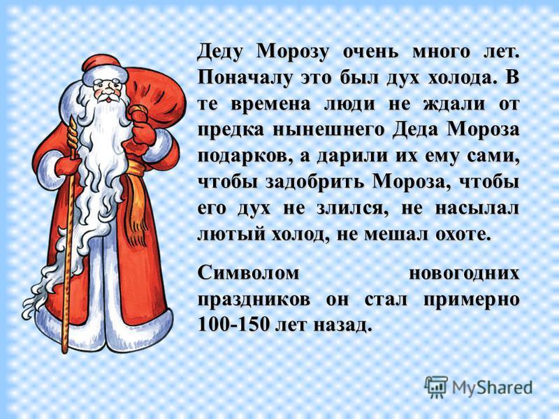 В настоящее время его зовут Дедом Морозом. В старину его называли по-разному: Дед Трескун, Мороз Ёлкич, Студенец,Дед,Мороз, Морозко, Мороз Красный нос. В старину его называли по-разному: Дед Трескун, Мороз Ёлкич, Студенец, Дед, Мороз, Морозко, Мороз