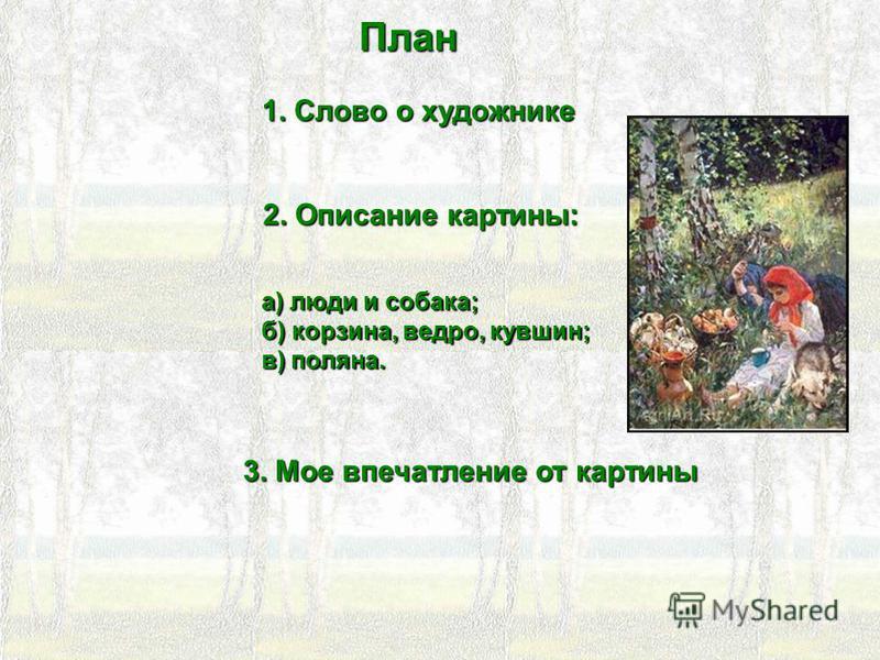 План 1. Слово о художнике 2. Описание картины: а) люди и собака; б) корзина, ведро, кувшин; в) поляна. 3. Мое впечатление от картины