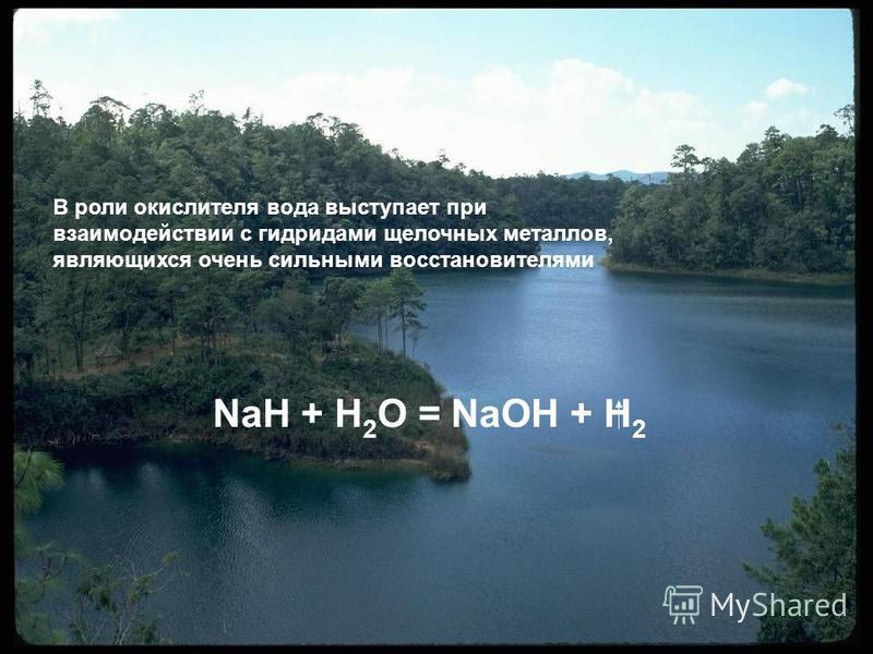 NaH + H 2 O = NaOH + H 2 В роли окислителя вода выступает при взаимодействии с гидридами щелочных металлов, являющихся очень сильными восстановителями