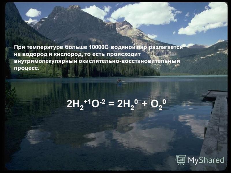 2H 2 +1 O -2 = 2H 2 0 + O 2 0 При температуре больше 10000С водяной пар разлагается на водород и кислород, то есть происходит внутримолекулярный окислительно-восстановительный процесс.