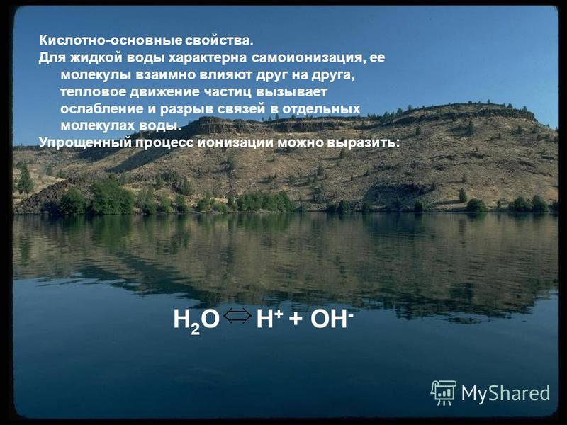 H2OH2OH + + OH - Кислотно-основные свойства. Для жидкой воды характерна самоионизация, ее молекулы взаимно влияют друг на друга, тепловое движение частиц вызывает ослабление и разрыв связей в отдельных молекулах воды. Упрощенный процесс ионизации мож