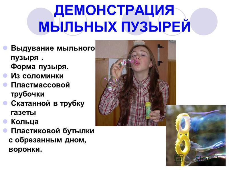 ДЕМОНСТРАЦИЯ МЫЛЬНЫХ ПУЗЫРЕЙ Выдувание мыльного пузыря. Форма пузыря. Из соломинки Пластмассовой трубочки Скатанной в трубку газеты Кольца Пластиковой бутылки с обрезанным дном, воронки.