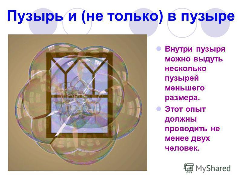 Пузырь и (не только) в пузыре Внутри пузыря можно выдуть несколько пузырей меньшего размера. Этот опыт должны проводить не менее двух человек.