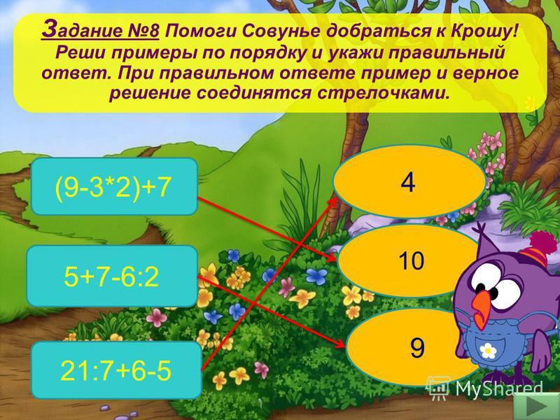 З адание 8 Помоги Совунье добраться к Крошу! Реши примеры по порядку и укажи правильный ответ. При правильном ответе пример и верное решение соединятся стрелочками. (9-3*2)+7 5+7-6:2 21:7+6-5 9 10 4