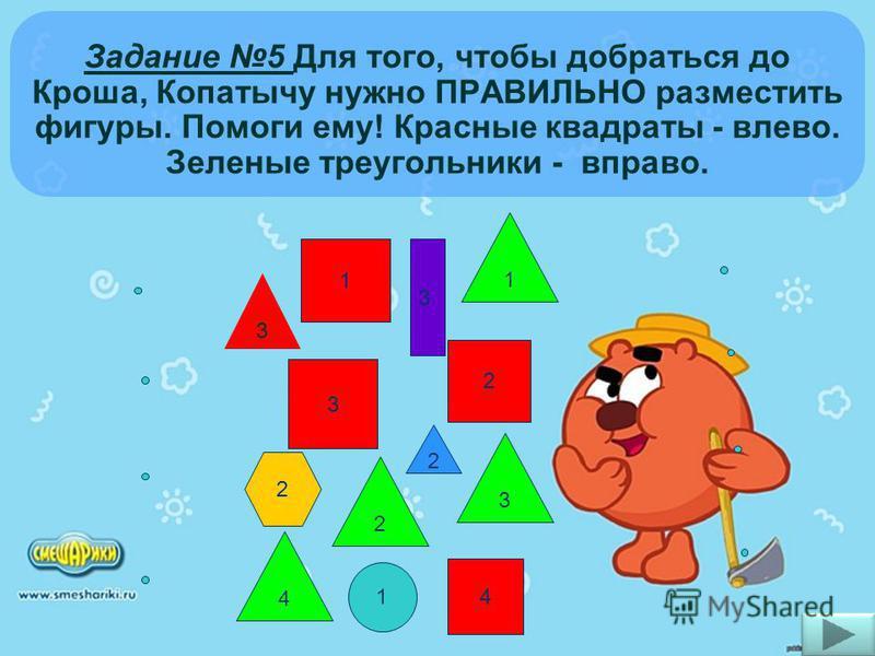 Задание 5 Для того, чтобы добраться до Кроша, Копатычу нужно ПРАВИЛЬНО разместить фигуры. Помоги ему! Красные квадраты - влево. Зеленые треугольники - вправо. 1 2 3 4 2 1 3 4 1 2 3 3 2
