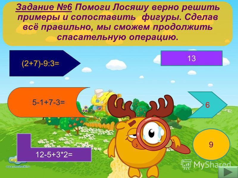 Задание 6 Помоги Лосяшу верно решить примеры и сопоставить фигуры. Сделав всё правильно, мы сможем продолжить спасательную операцию. (2+7)-9:3= 5-1+7-3= 12-5+3*2= 13 9 6