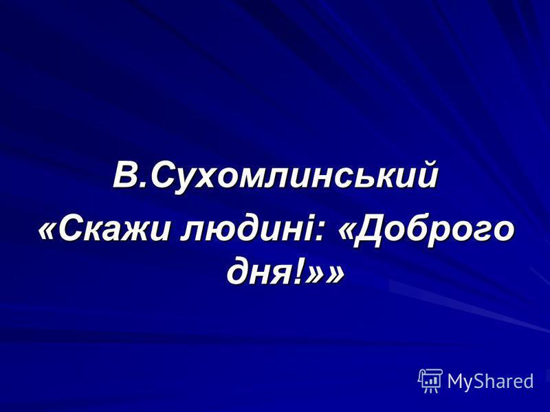 В.Сухомлинський «Скажи людині: «Доброго дня!»»