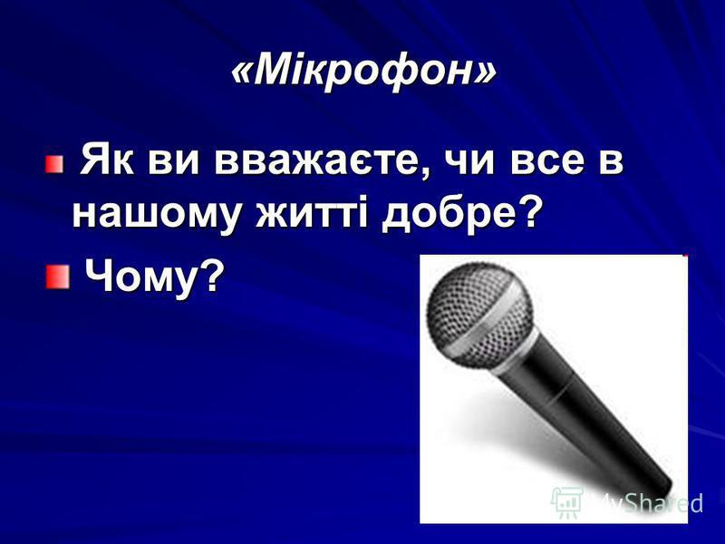 «Мікрофон» Як ви вважаєте, чи все в нашому житті добре? Як ви вважаєте, чи все в нашому житті добре? Чому? Чому?