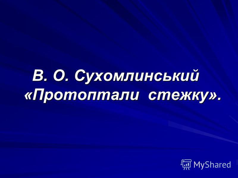 В. О. Сухомлинський «Протоптали стежку». В. О. Сухомлинський «Протоптали стежку».
