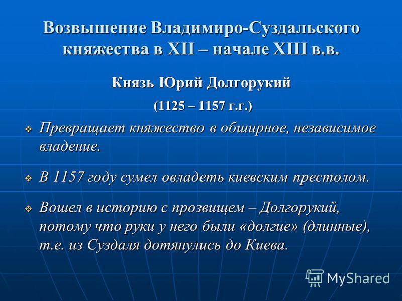 Возвышение Владимиро-Суздальского княжества в XII – начале XIII в.в. Князь Юрий Долгорукий (1125 – 1157 г.г.) (1125 – 1157 г.г.) Превращает княжество в обширное, независимое владение. Превращает княжество в обширное, независимое владение. В 1157 году