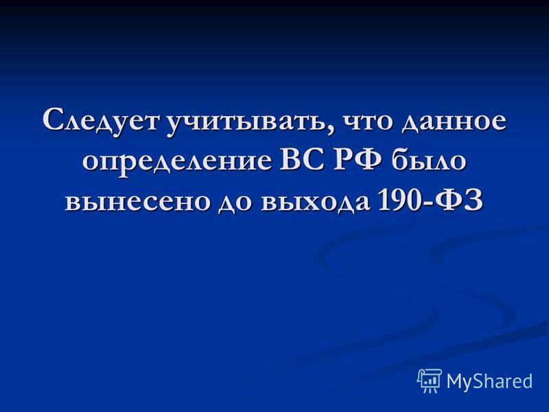 Следует учитывать, что данное определение ВС РФ было вынесено до выхода 190-ФЗ