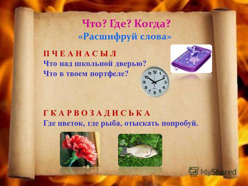 Что? Где? Когда? «Расшифруй слова» П Ч Е А Н А С Ы Л Что над школьной дверью? Что в твоем портфеле? Г К А Р В О З А Д И С Ь К А Где цветок, где рыба, отыскать попробуй.