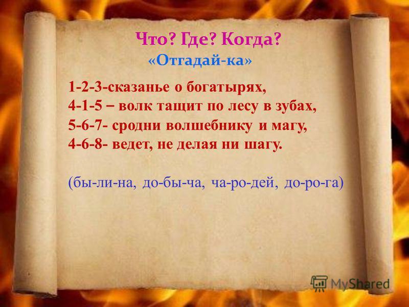 Что? Где? Когда? «Отгадай-ка» 1-2-3-сказанье о богатырях, 4-1-5 – волк тащит по лесу в зубах, 5-6-7- сродни волшебнику и магу, 4-6-8- ведет, не делая ни шагу. (бы-ли-на, до-бы-ча, ча-ро-дей, до-ро-га)