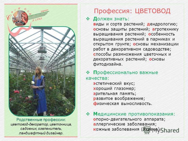 Должен знать: виды и сорта растений; дендрологию; основы защиты растений; агротехнику выращивания растений; особенность выращивания растений в парниках и открытом грунте; основы механизации работ в декоративном садоводстве; способы размножения цветоч