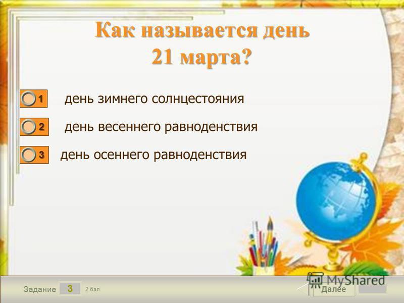 Далее 3 Задание 2 бал. 1111 2222 3333 день зимнего солнцестояния день весеннего равноденствия день осеннего равноденствия Как называется день 21 марта?
