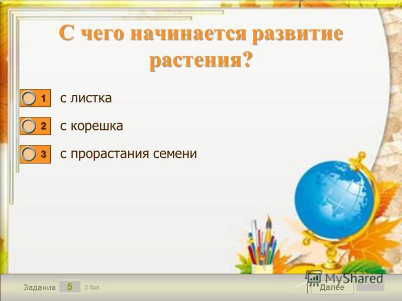 Далее 5 Задание 2 бал. 1111 2222 3333 с листка с корешка с прорастания семени С чего начинается развитие растения?
