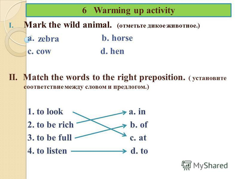 6 Warming up activity I. Mark the wild animal. (отметьте дикое животное.) a. b. horse c. cow d. hen II. Match the words to the right preposition. ( установите соответствие между словом и предлогом.) 1. to look a. in 2. to be rich b. of 3. to be full