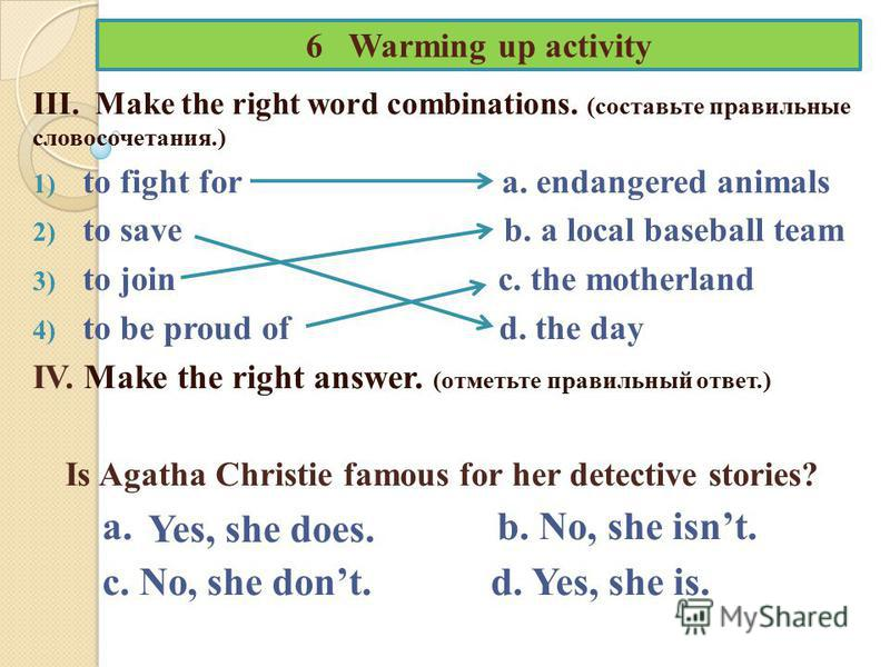 6 Warming up activity III. Make the right word combinations. (составьте правильные словосочетания.) 1) to fight for a. endangered animals 2) to save b. a local baseball team 3) to join c. the motherland 4) to be proud of d. the day IV. Make the right