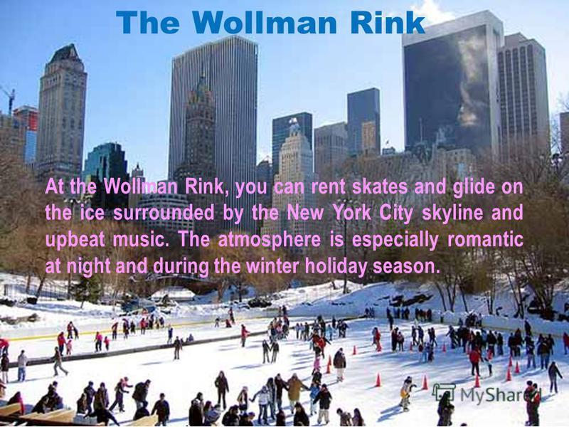 At the Wollman Rink, you can rent skates and glide on the ice surrounded by the New York City skyline and upbeat music. The atmosphere is especially romantic at night and during the winter holiday season. The Wollman Rink