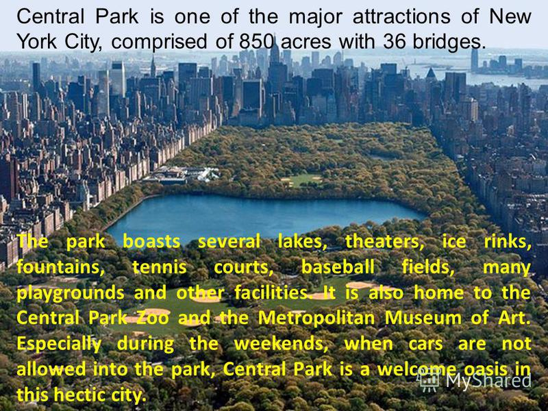 The park boasts several lakes, theaters, ice rinks, fountains, tennis courts, baseball fields, many playgrounds and other facilities. It is also home to the Central Park Zoo and the Metropolitan Museum of Art. Especially during the weekends, when car