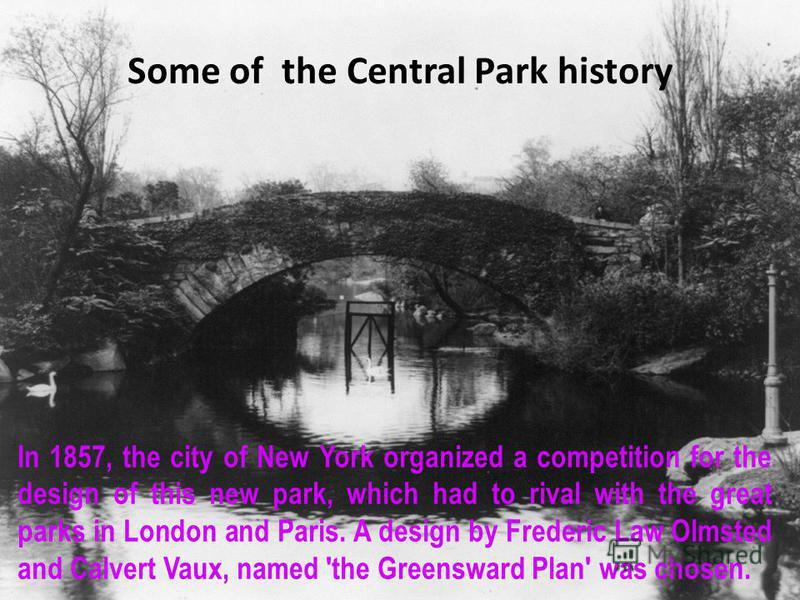 Some of the Central Park history In 1857, the city of New York organized a competition for the design of this new park, which had to rival with the great parks in London and Paris. A design by Frederic Law Olmsted and Calvert Vaux, named 'the Greensw