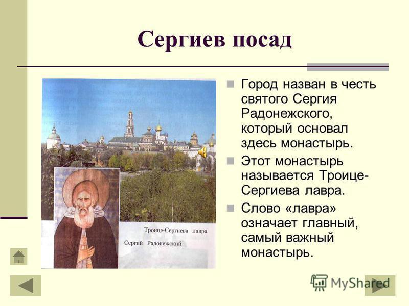 Сергиев посад Город назван в честь святого Сергия Радонежского, который основал здесь монастырь. Этот монастырь называется Троице- Сергиева лавра. Слово «лавра» означает главный, самый важный монастырь.